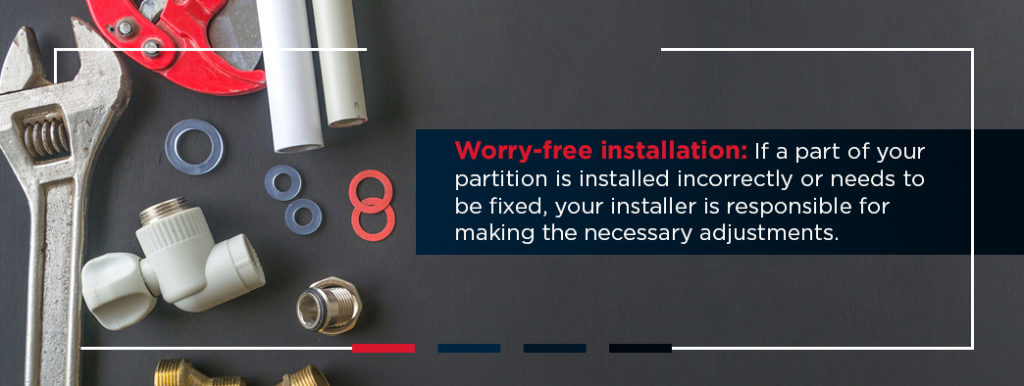 Worry-free professional installation: If a part of your partition is installed incorrectly or needs to be fixed, your installer is responsible for making the necessary adjustments